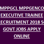MPPGENCO Executive Trainee Recruitment 2018 Apply Online for 50 MPPGCL Executive Trainee Jobs at www.mppgcl.mp.gov.in
