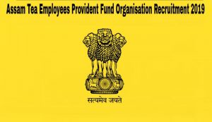Assam Tea Employees Provident Fund Organization Recruitment 2019